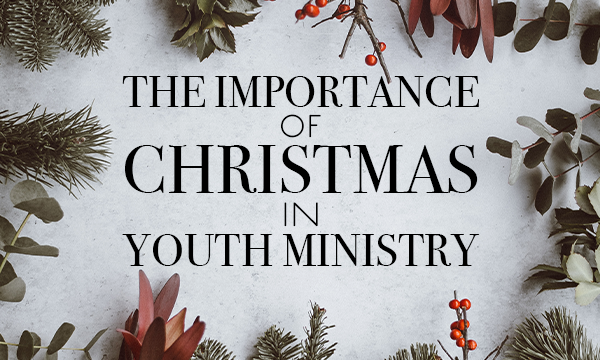 The Importance of Christmas in Youth Ministry