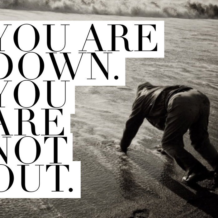 you may be down, but you're not out