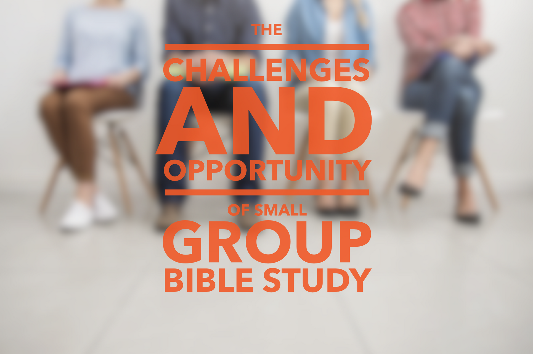 The Challenges And Opportunities Of Small Group Bible Study