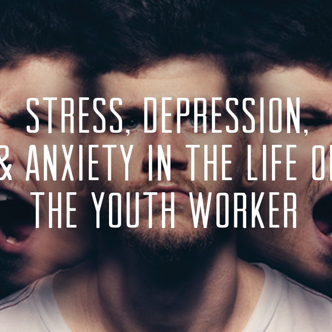 Stress, Depression, and Anxiety In The Life Of The Youth Worker