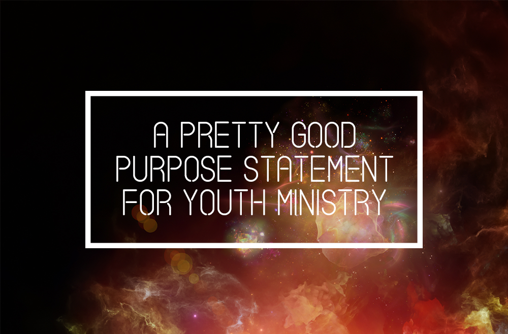 A Pretty Good Purpose Statement for Youth Ministry