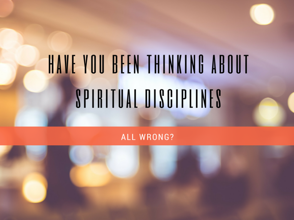 Have You Been All Wrong About Spiritual Disciplines?