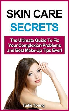 Skin Care: Skin Care Secrets: The Ultimate Guide To Fix Your Complexion Problems and Best Make-Up Tips Ever! (Skin care tips, Skin care products, Skin care secrets, Skin care recipes)