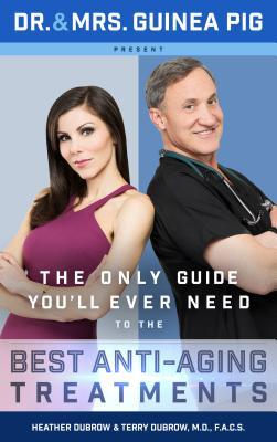 Dr. and Mrs. Guinea Pig Present The Only Guide You'll Ever Need to the Best Anti-Aging Treatments by Terry Dubrow M.D. F.A.C.S. and Heather Dubrow