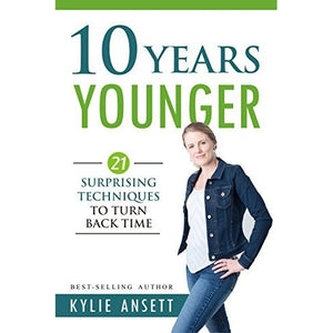 10 Years Younger: 21 Surprising Techniques to Turn Back Time by Kylie Ansett  (Author)