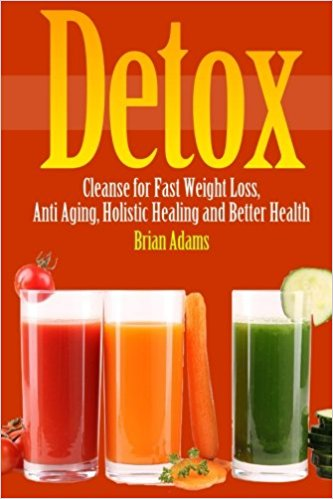 Detox: Cleanse for Fast Weight Loss, Anti Aging, Holistic Healing, and Better Health