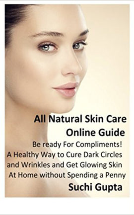 All Natural Skin Care Online Guide: Be Ready for Compliments! A Healthy Way to Cure Dark Circles and Wrinkles and Get Glowing Skin at Home Without Spending a Penny