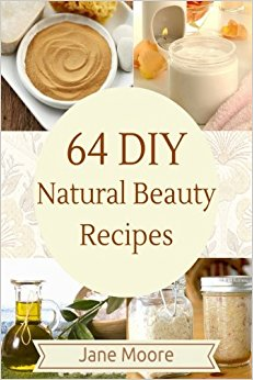 64 DIY natural beauty recipes: How to Make Amazing Homemade Skin Care Recipes, Essential Oils, Body Care Products and More by Jane Moore