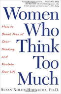 Women Who Think Too Much: How to Break Free of Overthinking and Reclaim Your Life by Susan Nolen-Hoeksema