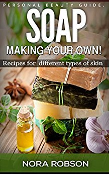 Skincare: Soap. Homemade recipes for all types of skin.: Skin remedies & Beauty Kindle Edition by Nora Robson (Author)