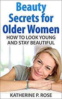 Beauty Secrets for Older Women: How to Look Young and Stay Beautiful (Life Simplified) Kindle Edition by Katherine P. Rose (Author), Life Simplified (Author)