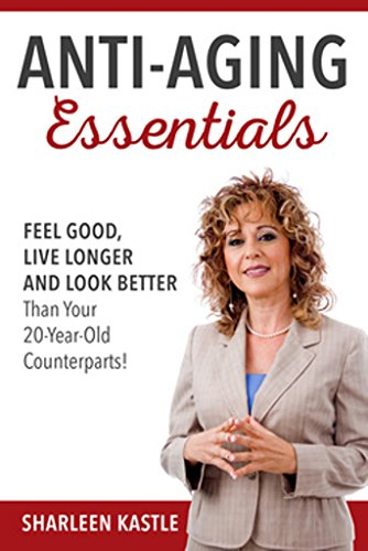 Anti-Aging Essentials: Feel Good, Live Longer and Look Better Than Your 20 year old Counterparts!