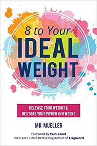 8 to Your Ideal Weight: Release Your Weight & Restore Your Power in 8 Weeks by MK Mueller