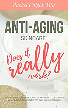 Anti-Aging Skincare: Does it Really Work?: Proven ways to appear younger and how to determine what works, from an expert in clinical research by Rachel Knight