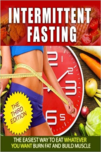 Intermittent Fasting:The Easies Way to Eat Whatever You Want, Burn fat and Build Muscle (Step by Step Guide For Beginners, Healthy, Diet, Weight Loss, Build Muscle)
