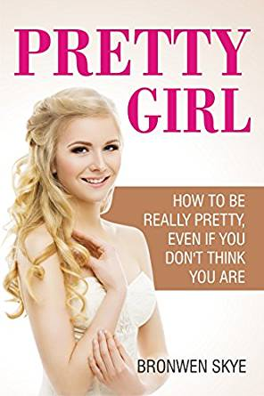PRETTY GIRL: How To Be Really Pretty, Even If You Don't Think You Are by Bronwen Skye