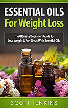 ESSENTIAL OILS FOR WEIGHT LOSS: The Ultimate Beginners Guide To Lose Weight & Feel Great With Essential Oils Paperback by Scott Jenkins