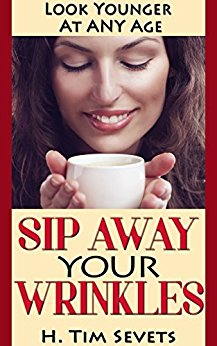 Sip Away Your Wrinkles: Look Younger At Any Age by H. Tim Sevets