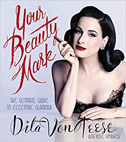 Your Beauty Mark: The Ultimate Guide to Eccentric Glamour by Dita Von Teese