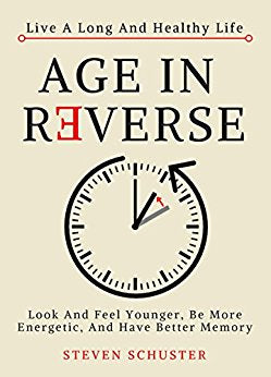 Age in Reverse: Look And Feel Younger, Be More Energetic, And Have Better Memory - Live A Long And Healthy Life Kindle Edition by Steven Schuster