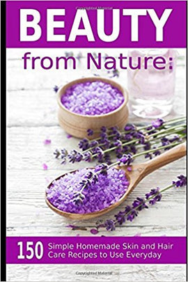 Beauty from Nature: 150 Simple Homemade Skin and Hair Care Recipes to Use Everyday: Organic Beauty on a Budget (Herbal and Natural Remedies for Healhty Skin Care) by Vesela Tabakova