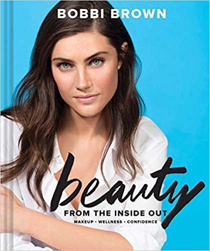 Bobbi Brown Beauty from the Inside Out: Makeup * Wellness * Confidence