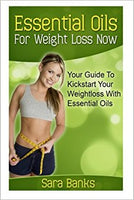 Essential Oils For Weight Loss: Your Guide To Kickstart Your Weight Loss With Essential Oils (weight loss strategies, weight loss tips) (Volume 1) by Sara Banks