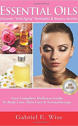 "Essential Oils: Discover ""Anti-Aging"" Remedies & Beauty Secrets: Your Complete Wellness Guide To Body Care, Skin Care & Aromatherapy."