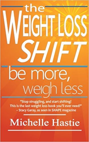 The Weight Loss Shift: Be More, Weigh Less Kindle Edition by Michelle Hastie