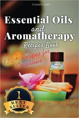 Essential Oils and Aromatherapy Recipes Book: 130+ Recipes for All Occasions (Weight Loss, Anti-Aging, Beauty, Stress & Depression, Baby Care, Natural Cures and Healthy Lifestyle)