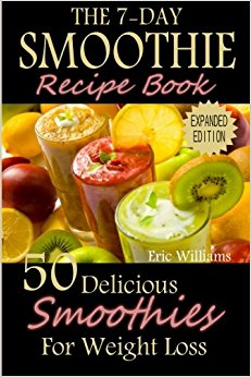 The 7-Day Smoothie Recipe Book: 50 Delicious Smoothies For Weight Loss paleo diet, weight loss motivation, weight loss for women, weight loss smoothies, weight loss meal plan by Eric Williams
