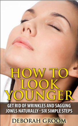 How to Look Younger - Get Rid of Eye Wrinkles, Drooping Cheeks and Sagging Jowls Naturally: Six Easy Steps (How to Look Younger - Anti Aging Techniques That Work Book 1)