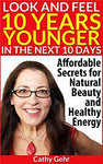 Look and Feel 10 Years Younger in the Next 10 Days: Affordable Secrets for Natural Beauty and Healthy Energy (Women's Health, Wellbeing and Natural Beauty Tips) Kindle Edition by Cathy Gehr  (Author), Peter Gehr (Editor, Photographer)