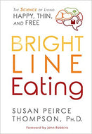 Bright Line Eating: The Science of Living Happy, Thin & by Susan Peirce Thompson Ph.D.