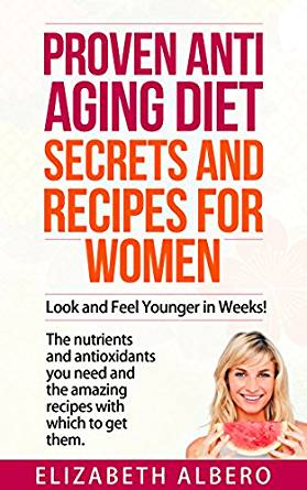 Proven Anti Aging Secrets and Recipes for Women: Look and Feel Younger Weeks! The nutrients and antioxidants you need and the recipes with which to get them.