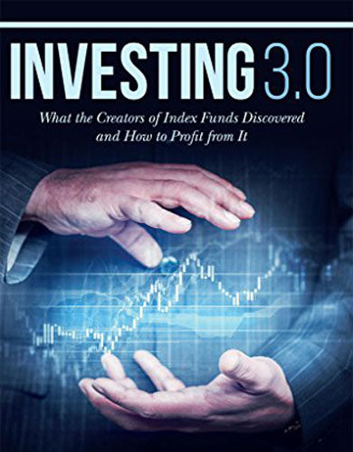 Investing 3.0: What the Creators of Index Funds Discovered and How to Profit from It