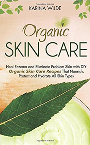 Organic Skin Care: Heal Eczema and Eliminate Problem Skin with DIY Organic Skin Care Recipes That Nourish, Protect and Hydrate All Skin Types