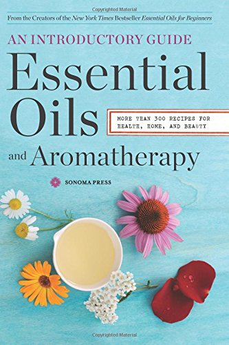 Essential Oils & Aromatherapy, An Introductory Guide: More Than 300 Recipes for Health, Home and Beauty Paperback by Sonoma Press