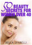 50 Beauty Secrets For Women Over 40 by Bella Sparelli