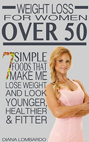 Weight Loss for Women Over 50: 7 Simple Foods that Make Me Lose Weight And Look Younger, Healthier & Fitter by Diana Lombardo