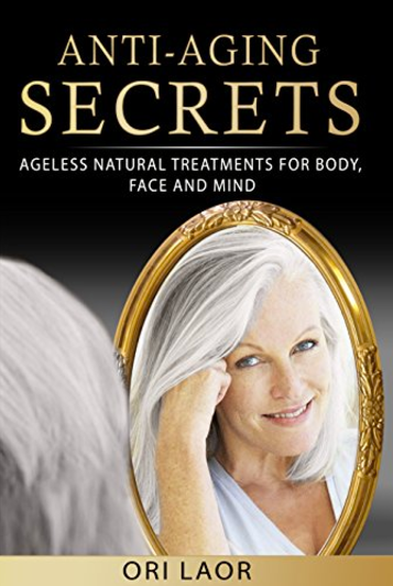 Anti-Aging Secrets: Ageless Natural Treatments for Body, Face and Mind (Anti Aging Book 1) Kindle Edition by Ori Laor  (Author)