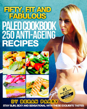 The FIFTY, FIT AND FABULOUS : PALEO COOKBOOK: 250 Anti-Aging Recipes by Beran Parry