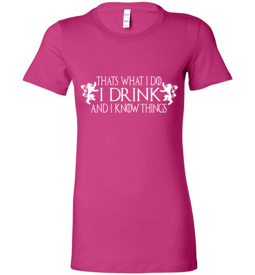 Thats What I Do - I Drink And I Know Things Shirt v3 , Game of Thrones , Bella Ladies Favorite Tee
