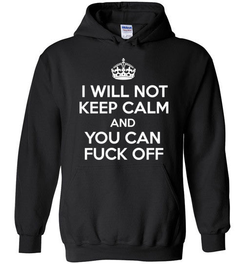 I Will Not Keep Calm And You Can Fuck Off , Gildan Heavy Blend Hoodie