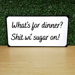 What's for dinner? Shit wi sugar on! Plaque