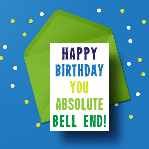 Happy Birthday you Absolute Bell End! Card