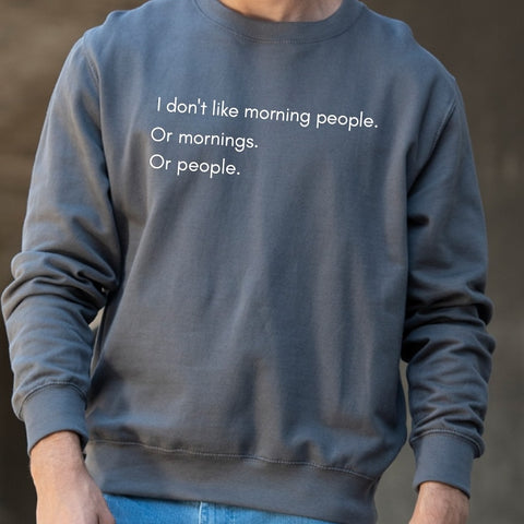 I don't like morning people. Or mornings. Or people. Sweatshirt