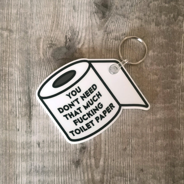 You don't need that much fucking toilet paper. Keyring