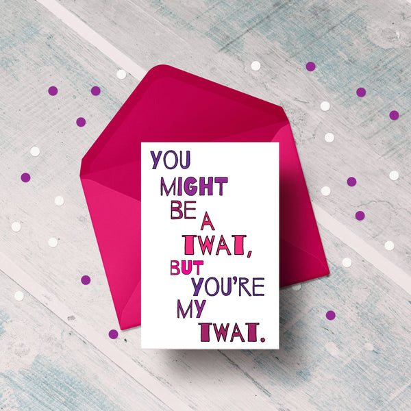 You might be a twat but you're my twat greetings card