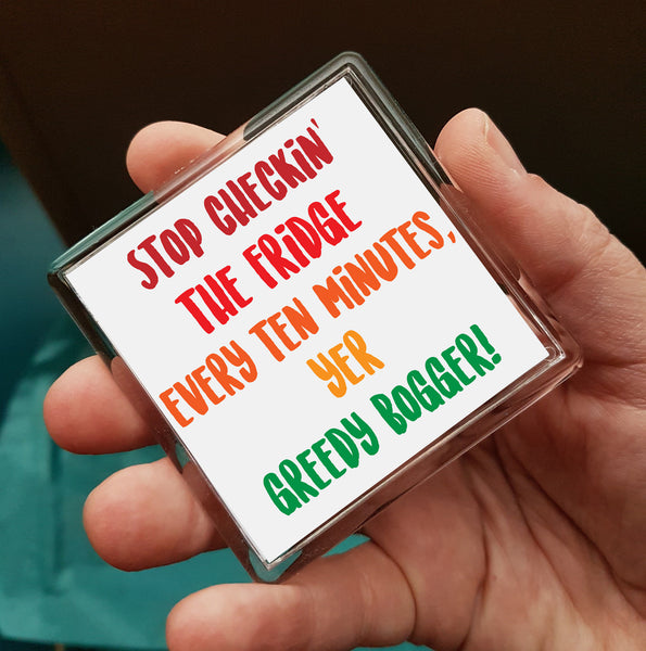 Stop checkin' the fridge every ten minutes yer greedy bogger Fridge Magnet